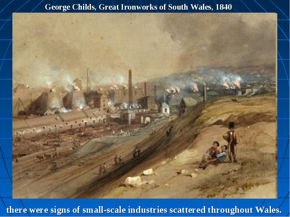 George Childs, Great Ironworks of South Wales, 1840 there were signs of small...