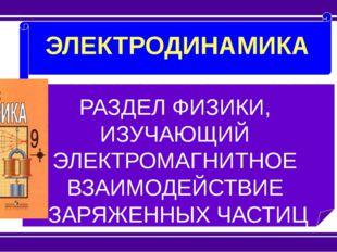 ЭЛЕКТРОДИНАМИКА РАЗДЕЛ ФИЗИКИ, ИЗУЧАЮЩИЙ ЭЛЕКТРОМАГНИТНОЕ ВЗАИМОДЕЙСТВИЕ ЗАР