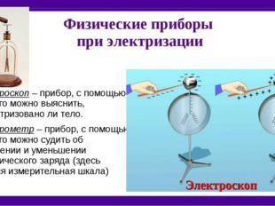 Физические приборы при электризации Электроскоп – прибор, с помощью которого