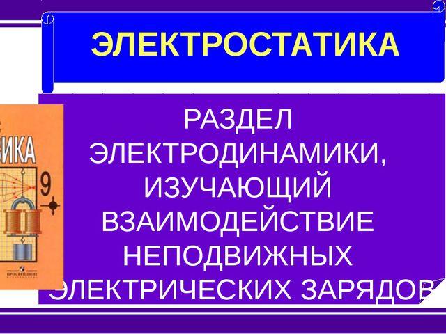 ЭЛЕКТРОСТАТИКА РАЗДЕЛ ЭЛЕКТРОДИНАМИКИ, ИЗУЧАЮЩИЙ ВЗАИМОДЕЙСТВИЕ НЕПОДВИЖНЫХ...