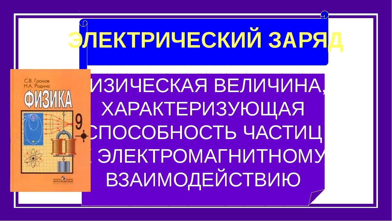ЭЛЕКТРИЧЕСКИЙ ЗАРЯД ФИЗИЧЕСКАЯ ВЕЛИЧИНА, ХАРАКТЕРИЗУЮЩАЯ СПОСОБНОСТЬ ЧАСТИЦ...
