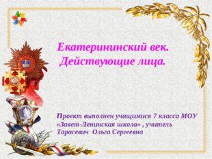 Екатерининский век. Действующие лица. проект выполнен учащимися 7 класса МОУ