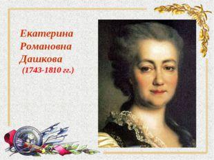 Екатерина Романовна Дашкова (1743-1810 гг.)