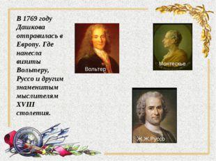 В 1769 году Дашкова отправилась в Европу. Где нанесла визиты Вольтеру, Руссо