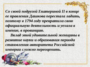 Со своей подругой Екатериной II в конце ее правления Дашкова перестала ладить