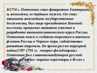 В1774 г. Потемкин стал фаворитом Екатерины и, возможно, ее тайным мужем. Он с