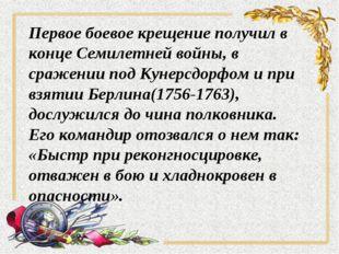 Первое боевое крещение получил в конце Семилетней войны, в сражении под Кунер