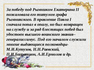 За победу под Рымником Екатерина II пожаловала его титулом графа Рымникского.