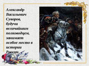 Александр Васильевич Суворов, будучи величайшим полководцем, занимает особое