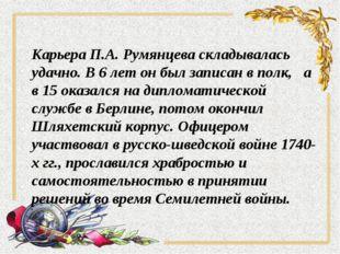 Карьера П.А. Румянцева складывалась удачно. В 6 лет он был записан в полк, а