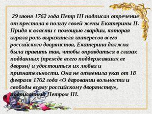 29 июня 1762 года Петр III подписал отречение от престола в пользу своей жен