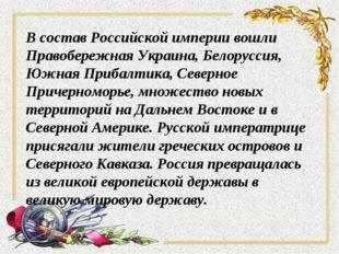В состав Российской империи вошли Правобережная Украина, Белоруссия, Южная Пр