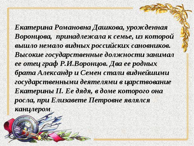 Екатерина Романовна Дашкова, урожденная Воронцова, принадлежала к семье, из к...