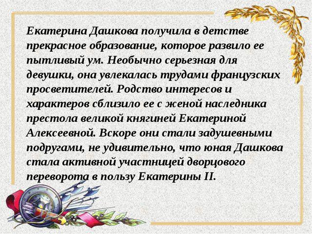 Екатерина Дашкова получила в детстве прекрасное образование, которое развило...