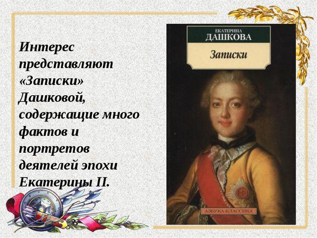 Интерес представляют «Записки» Дашковой, содержащие много фактов и портретов...