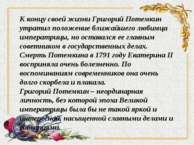 К концу своей жизни Григорий Потемкин утратил положение ближайшего любимца им...