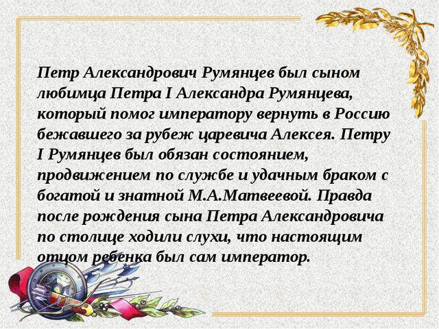 Петр Александрович Румянцев был сыном любимца Петра I Александра Румянцева, к...