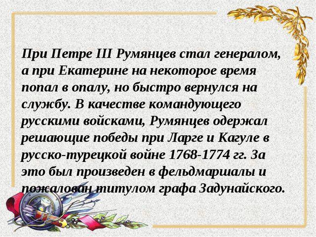 При Петре III Румянцев стал генералом, а при Екатерине на некоторое время поп...