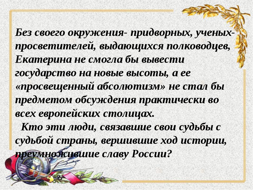 Без своего окружения- придворных, ученых-просветителей, выдающихся полководце...