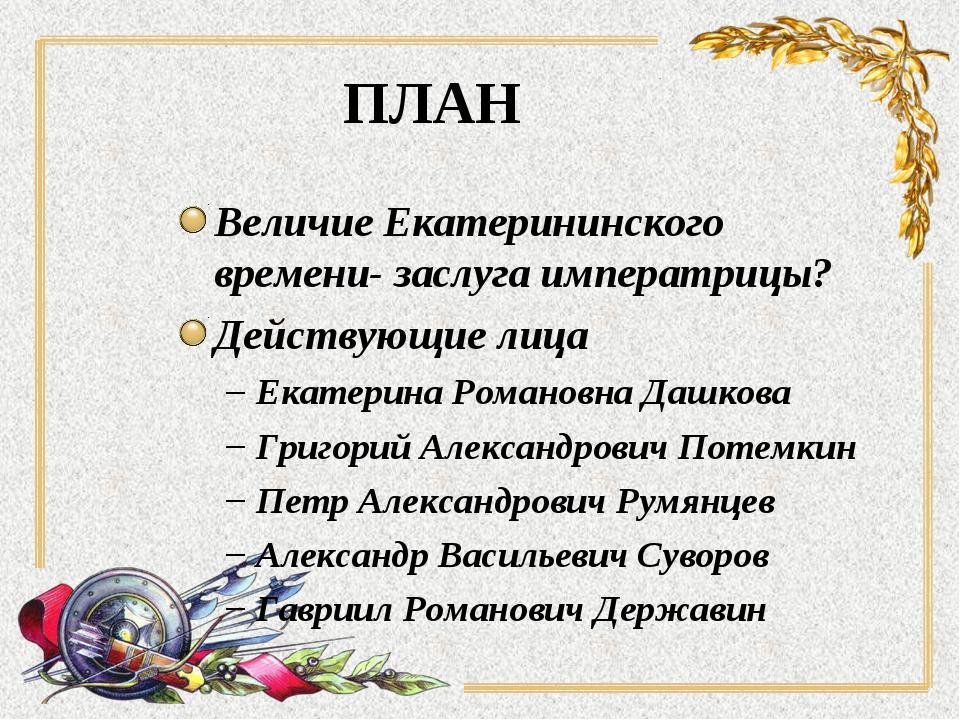 ПЛАН Величие Екатерининского времени- заслуга императрицы? Действующие лица Е...