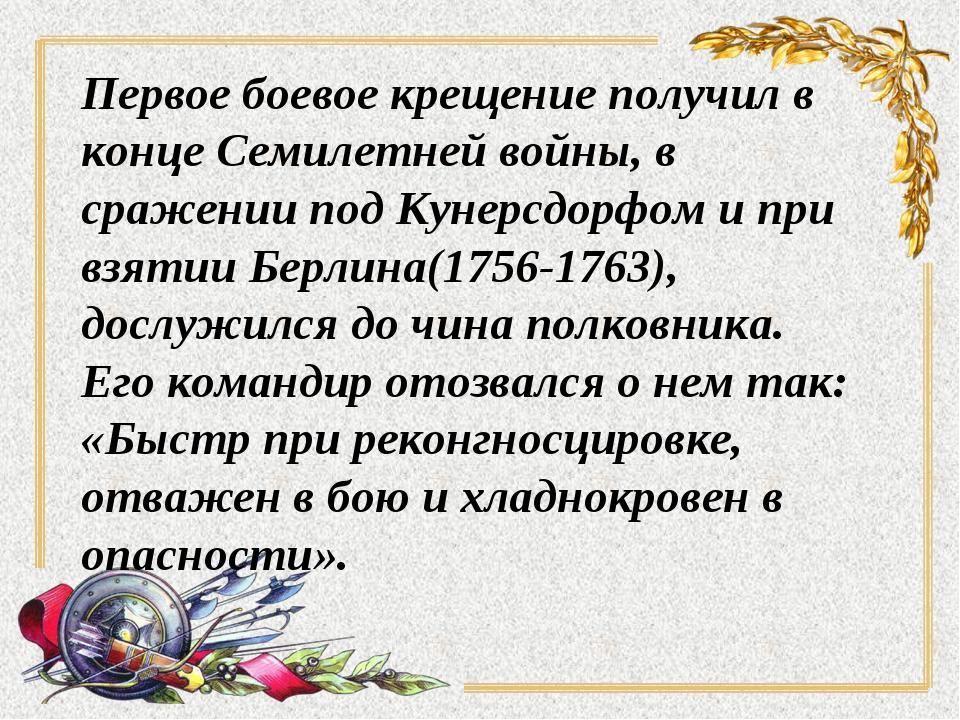 Первое боевое крещение получил в конце Семилетней войны, в сражении под Кунер...