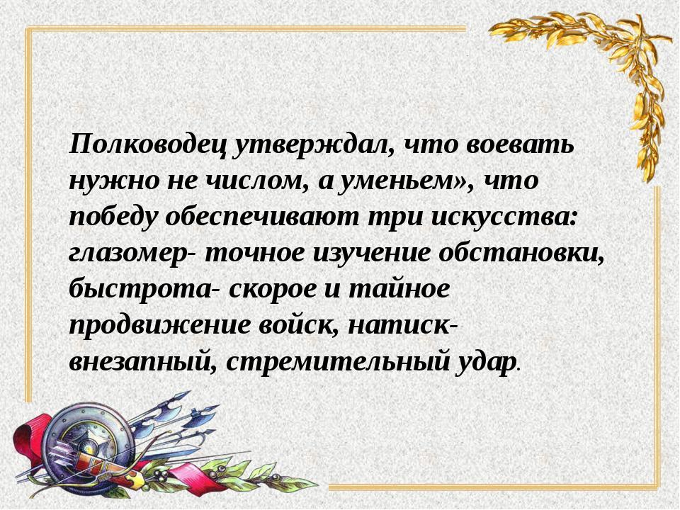 Полководец утверждал, что воевать нужно не числом, а уменьем», что победу обе...