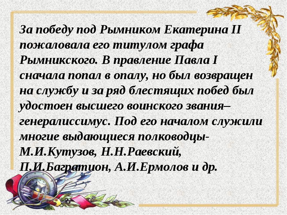 За победу под Рымником Екатерина II пожаловала его титулом графа Рымникского....