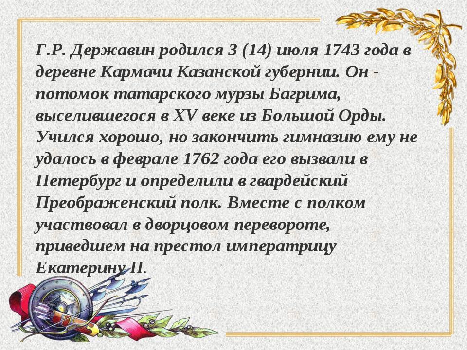 Г.Р. Державин родился 3 (14) июля 1743 года в деревне Кармачи Казанской губер...