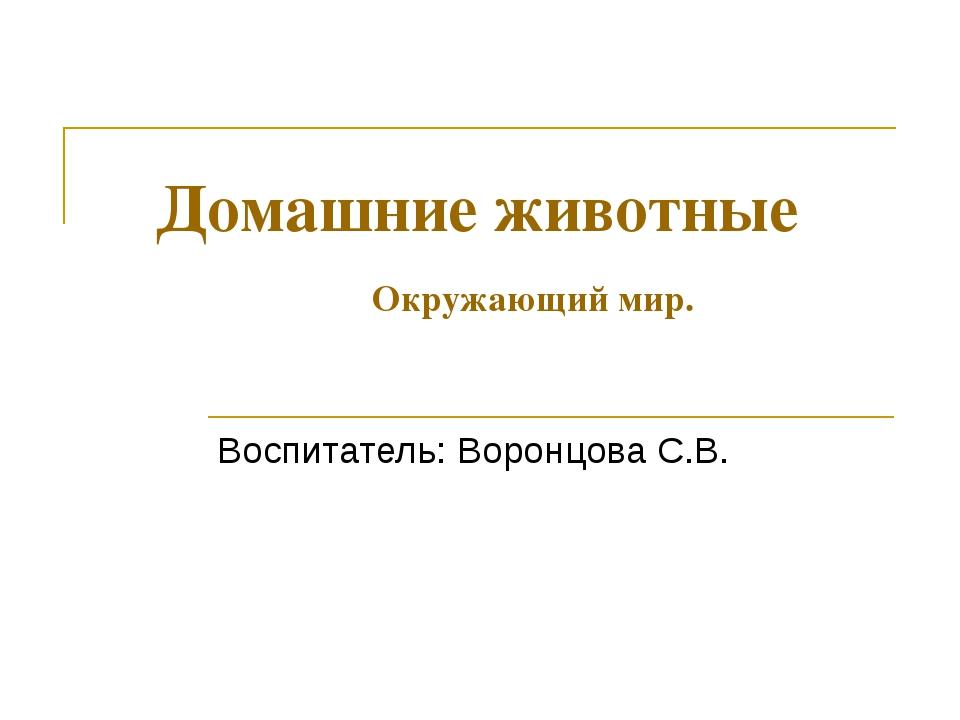 Домашние животные Окружающий мир. Воспитатель: Воронцова С.В.