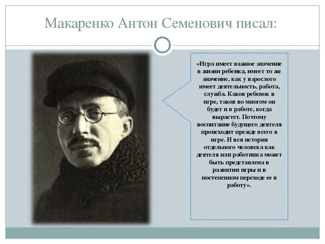 Макаренко Антон Семенович писал: «Игра имеет важное значение в жизни ребенка,...