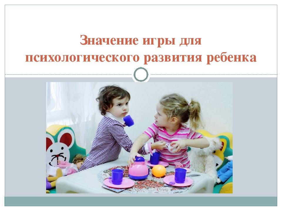 Значение игры для психологического развития ребенка