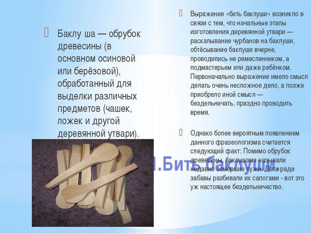 1.Бить баклуши. Баклу́ша — обрубок древесины (в основном осиновой или берёзов...