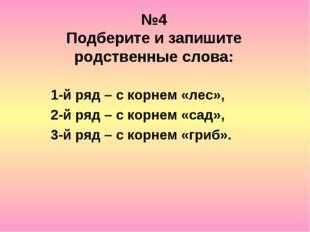№4 Подберите и запишите родственные слова: 1-й ряд – с корнем «лес», 2-й ряд