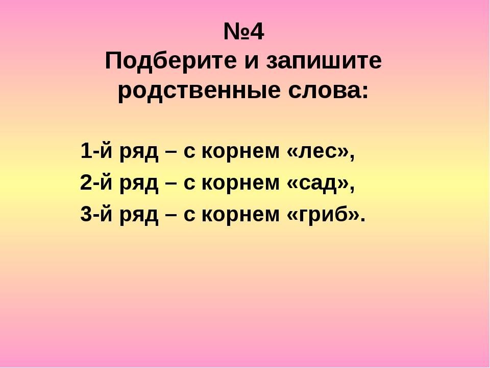 №4 Подберите и запишите родственные слова: 1-й ряд – с корнем «лес», 2-й ряд...