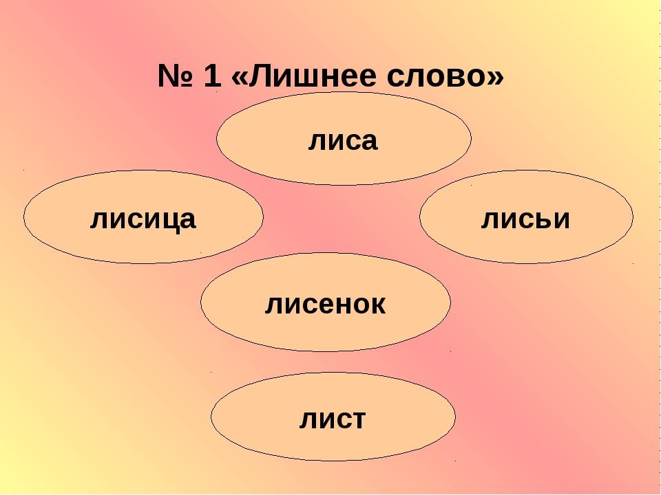 № 1 «Лишнее слово» лисица лист лисенок лисьи лиса