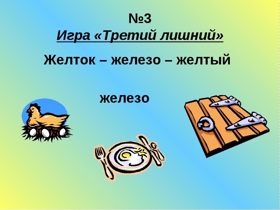 №3 Игра «Третий лишний» Желток – железо – желтый железо