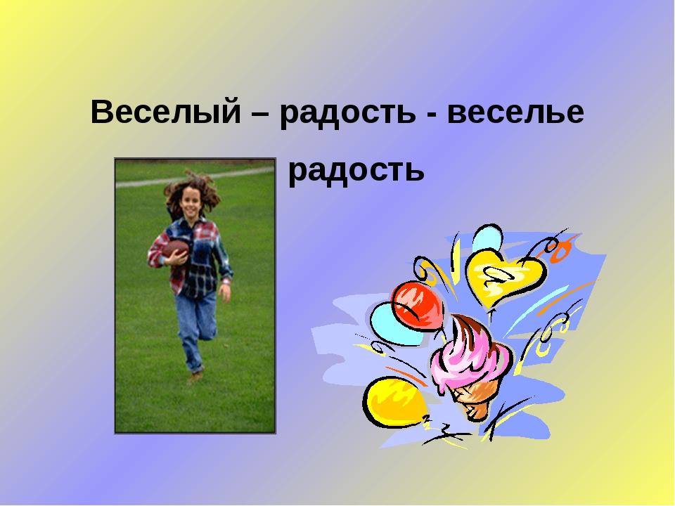 Веселый – радость - веселье радость