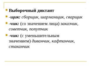 Выборочный диктант -щик:сборщик, шарманщик, сварщик -чик:(со значением лица