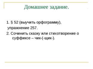 Домашнее задание. 1. § 52 (выучить орфограмму), упражнение 257. 2. Сочинить с