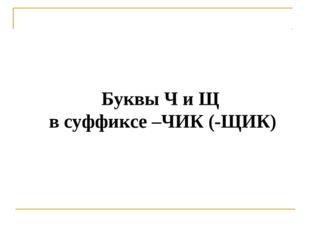 Буквы Ч и Щ в суффиксе –ЧИК (-ЩИК)