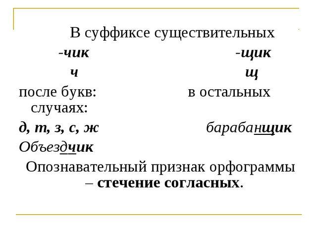 В суффиксе существительных -чик -щик ч щ после букв: в остальных случаях:...