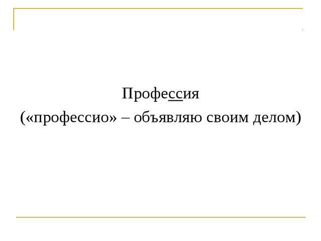 Профессия («профессио» – объявляю своим делом)