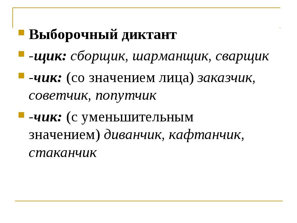 Выборочный диктант -щик:сборщик, шарманщик, сварщик -чик:(со значением лица...
