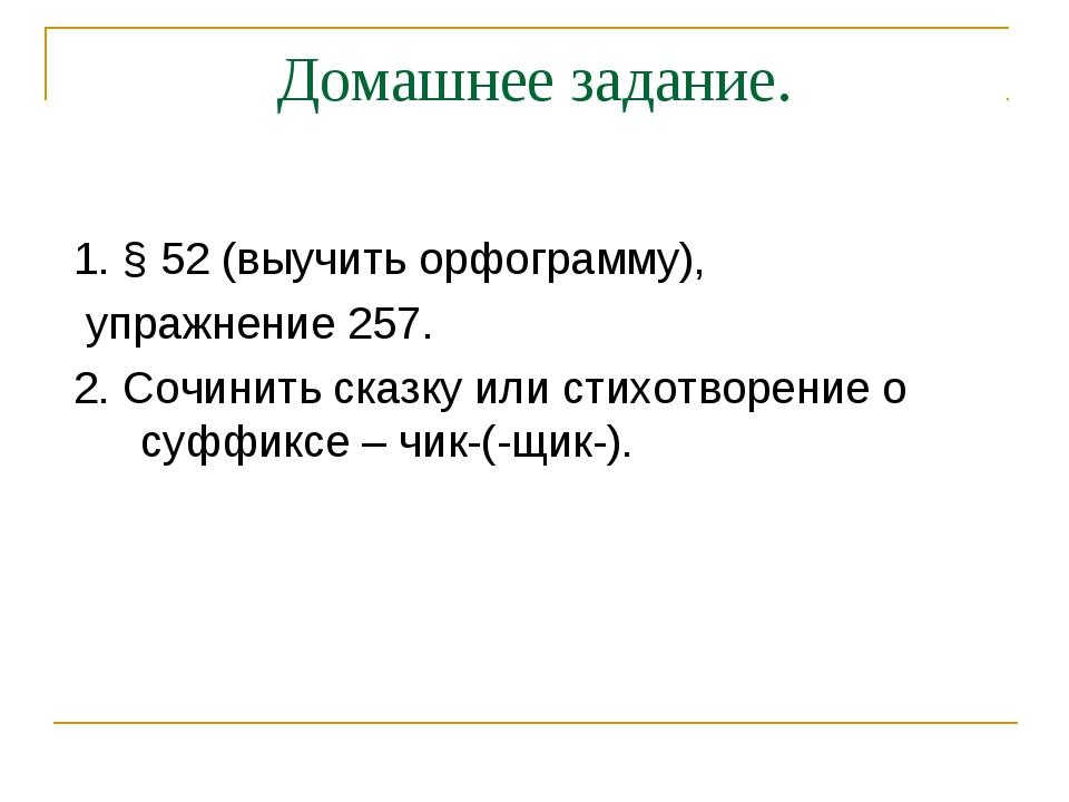 Домашнее задание. 1. § 52 (выучить орфограмму), упражнение 257. 2. Сочинить с...