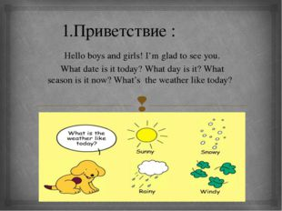 1.Приветствие : Hello boys and girls! I'm glad to see you. What date is it t