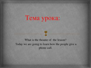 Тема урока: What is the theame of the lesson? Today we are going to learn how