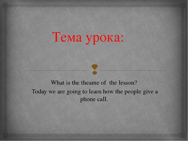 Тема урока: What is the theame of the lesson? Today we are going to learn how...