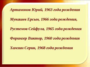 Артамонов Юрий, 1963 года рождения Мукашев Ерсын, 1966 года рождения, Рустем
