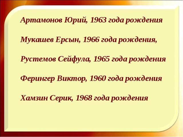 Артамонов Юрий, 1963 года рождения Мукашев Ерсын, 1966 года рождения, Рустем...