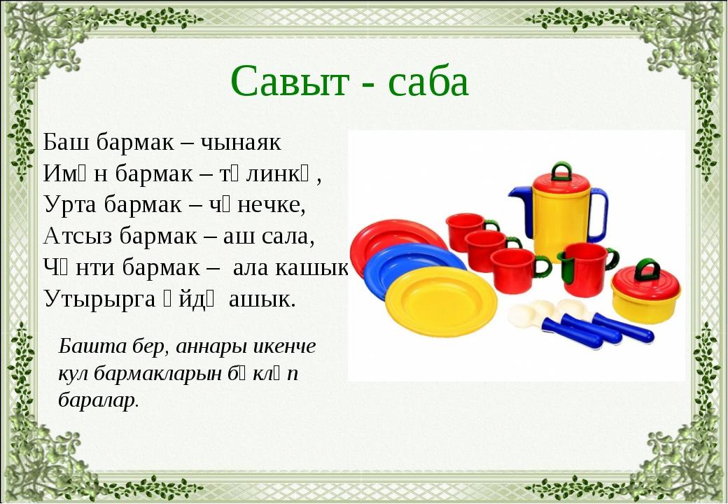 Савыт - саба Баш бармак – чынаяк Имән бармак – тәлинкә, Урта бармак – чәнечке...